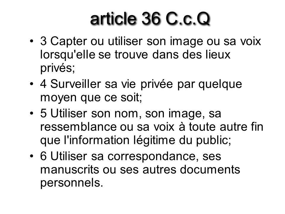 article 36 C.c.Q 3 Capter ou utiliser son image ou sa voix lorsqu elle se trouve dans des lieux privés;
