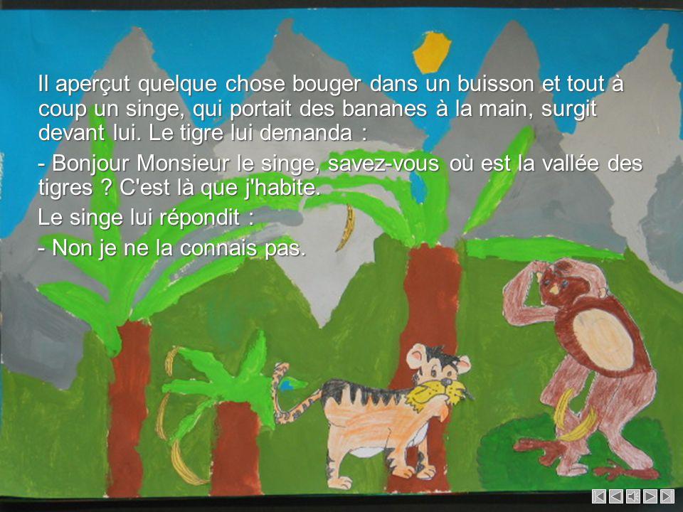 Il aperçut quelque chose bouger dans un buisson et tout à coup un singe, qui portait des bananes à la main, surgit devant lui. Le tigre lui demanda :