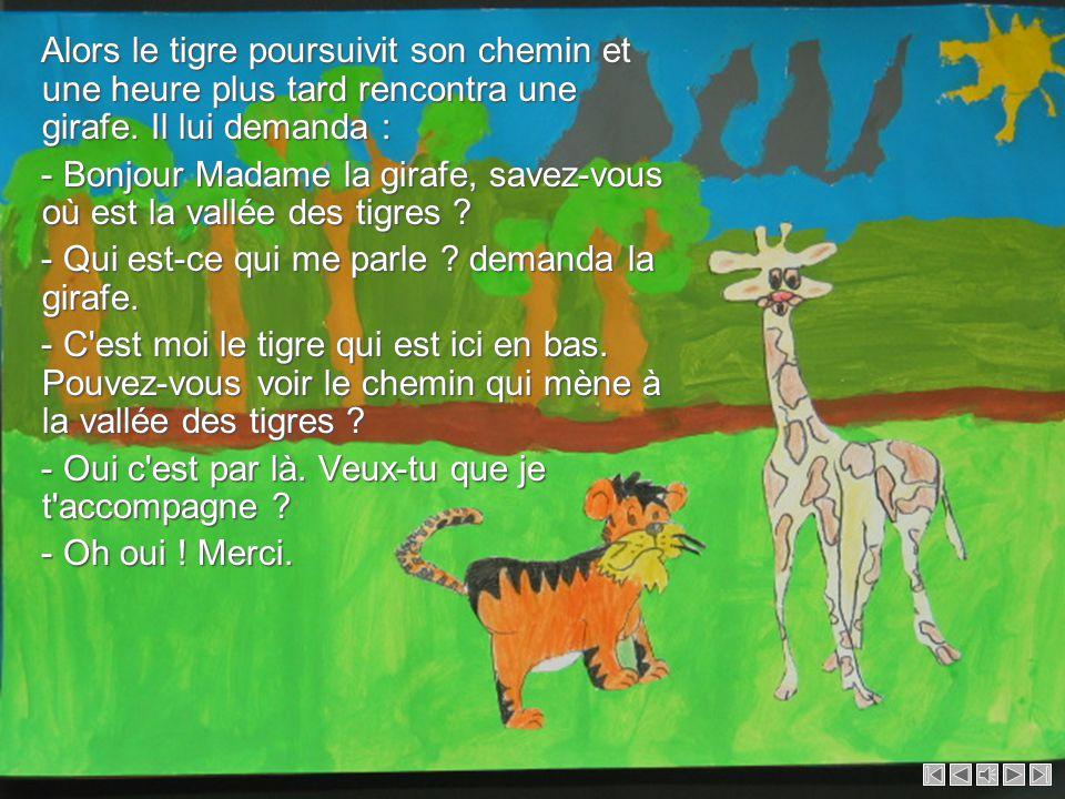 Alors le tigre poursuivit son chemin et une heure plus tard rencontra une girafe. Il lui demanda :