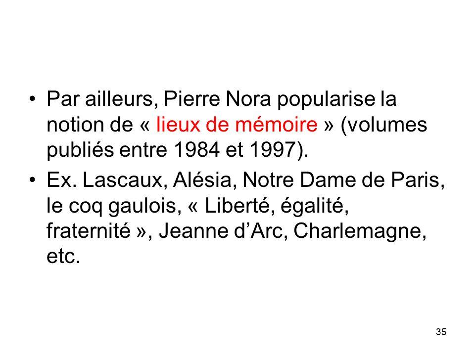 Par ailleurs, Pierre Nora popularise la notion de « lieux de mémoire » (volumes publiés entre 1984 et 1997).