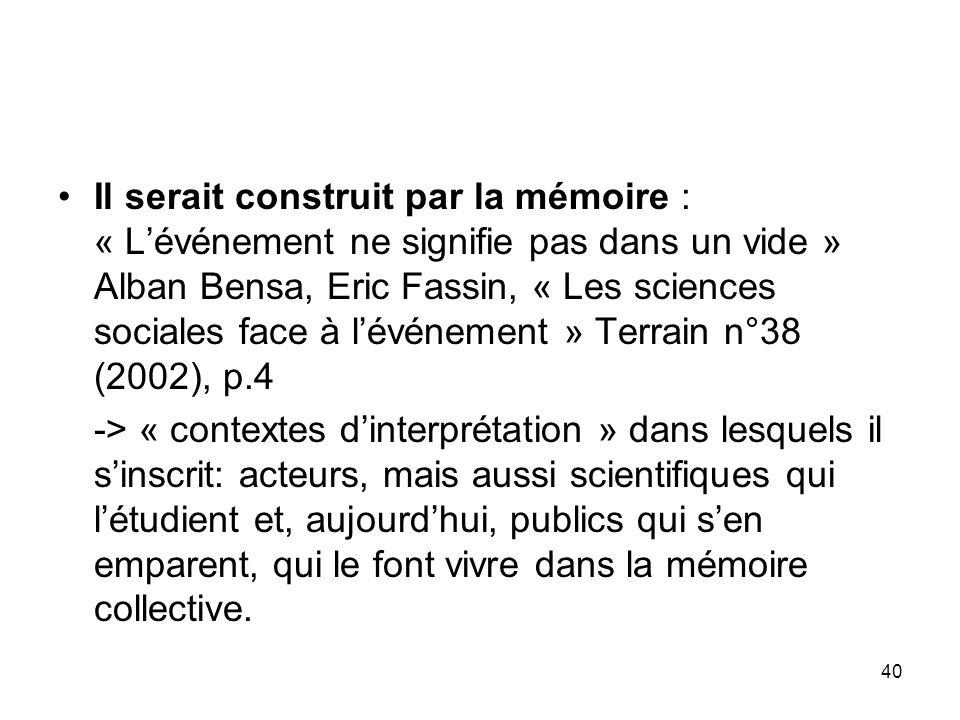 Il serait construit par la mémoire : « L'événement ne signifie pas dans un vide » Alban Bensa, Eric Fassin, « Les sciences sociales face à l'événement » Terrain n°38 (2002), p.4