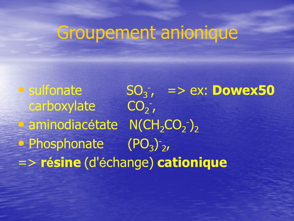 Groupement anionique sulfonate SO3-, => ex: Dowex50 carboxylate CO2-, aminodiacétate N(CH2CO2-)2.