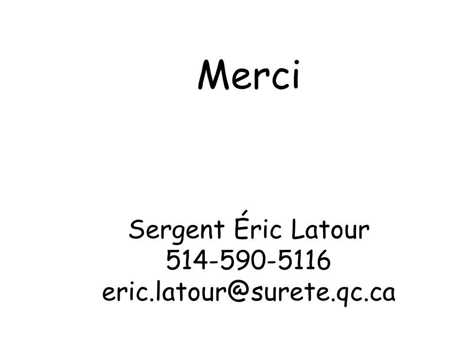 Merci Sergent Éric Latour 514-590-5116 eric.latour@surete.qc.ca