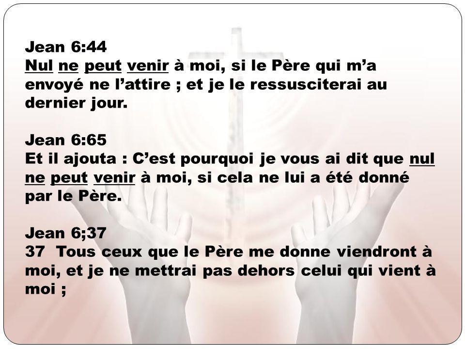 Jean 6:44 Nul ne peut venir à moi, si le Père qui m'a envoyé ne l'attire ; et je le ressusciterai au dernier jour.