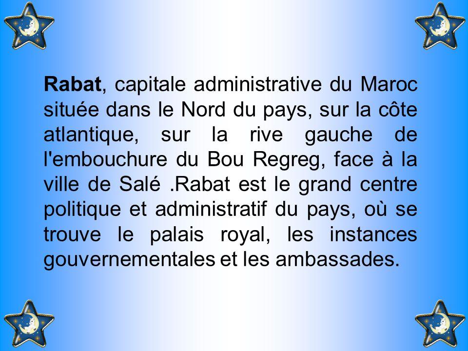 Rabat, capitale administrative du Maroc située dans le Nord du pays, sur la côte atlantique, sur la rive gauche de l embouchure du Bou Regreg, face à la ville de Salé .Rabat est le grand centre politique et administratif du pays, où se trouve le palais royal, les instances gouvernementales et les ambassades.