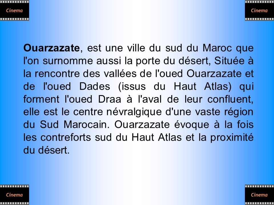 Ouarzazate, est une ville du sud du Maroc que l on surnomme aussi la porte du désert, Située à la rencontre des vallées de l oued Ouarzazate et de l oued Dades (issus du Haut Atlas) qui forment l oued Draa à l aval de leur confluent, elle est le centre névralgique d une vaste région du Sud Marocain.