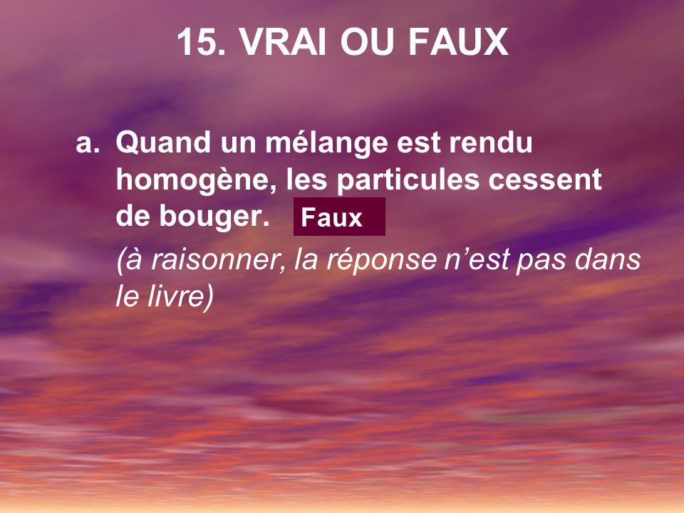 15. VRAI OU FAUX Quand un mélange est rendu homogène, les particules cessent de bouger. (à raisonner, la réponse n'est pas dans le livre)