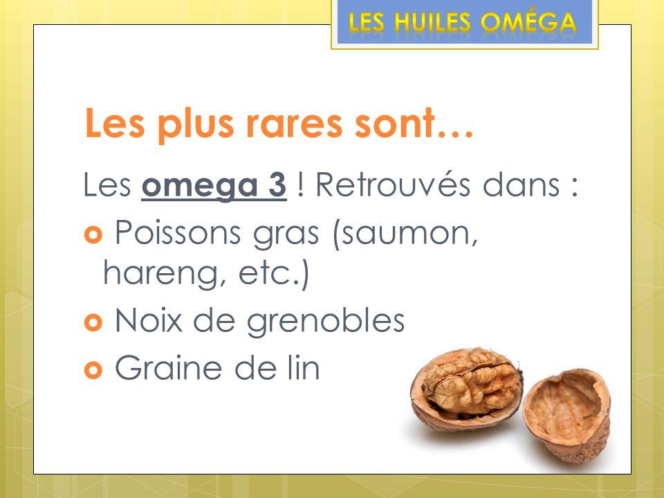 Les plus rares sont… Les omega 3 ! Retrouvés dans :