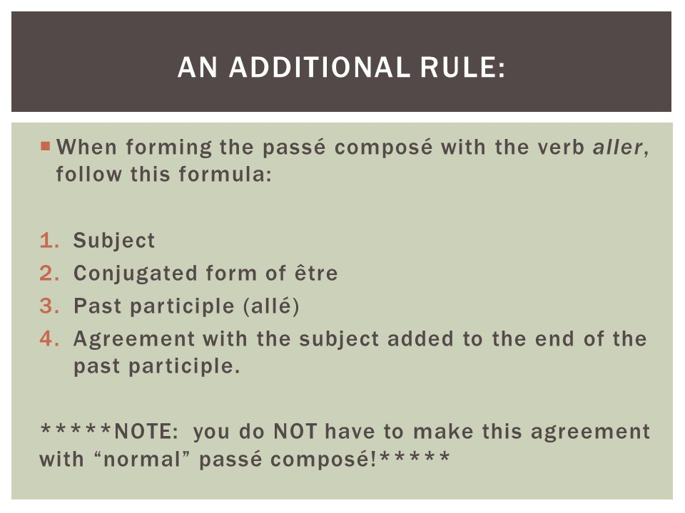 An additional rule: When forming the passé composé with the verb aller, follow this formula: Subject.