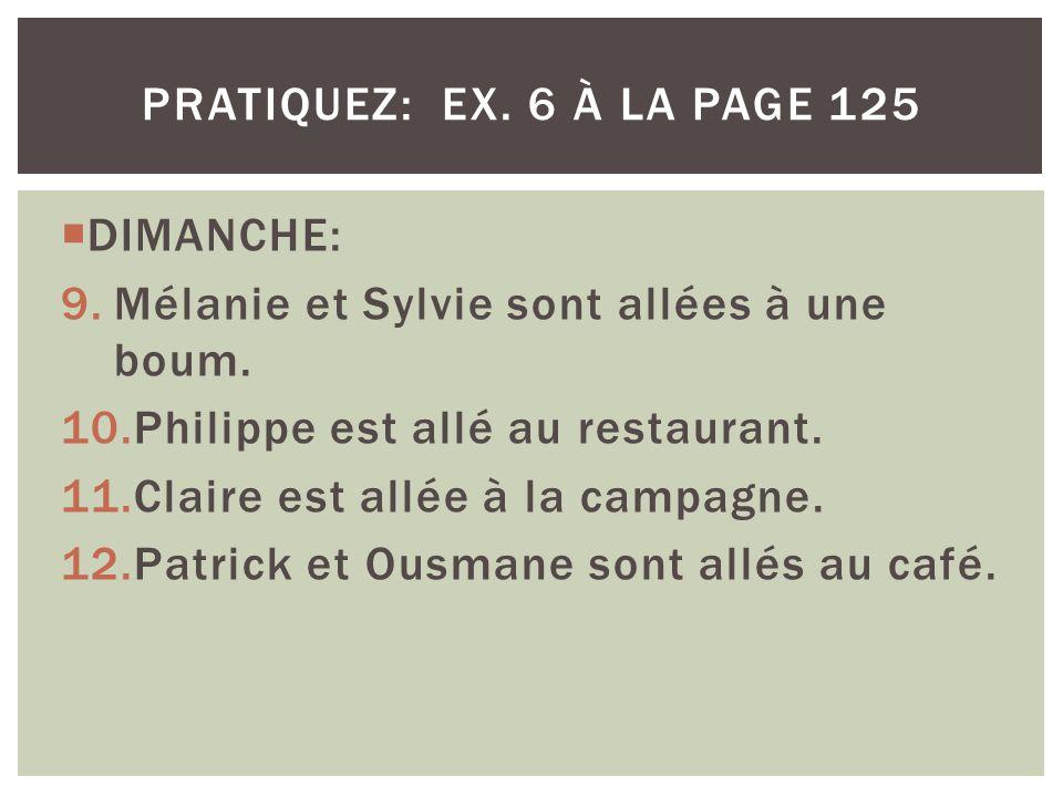 pratiquez: ex. 6 à la page 125 DIMANCHE: Mélanie et Sylvie sont allées à une boum. Philippe est allé au restaurant.