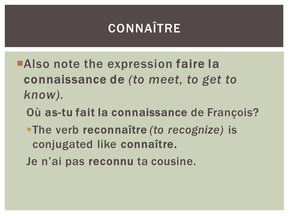 connaître Also note the expression faire la connaissance de (to meet, to get to know). Où as-tu fait la connaissance de François