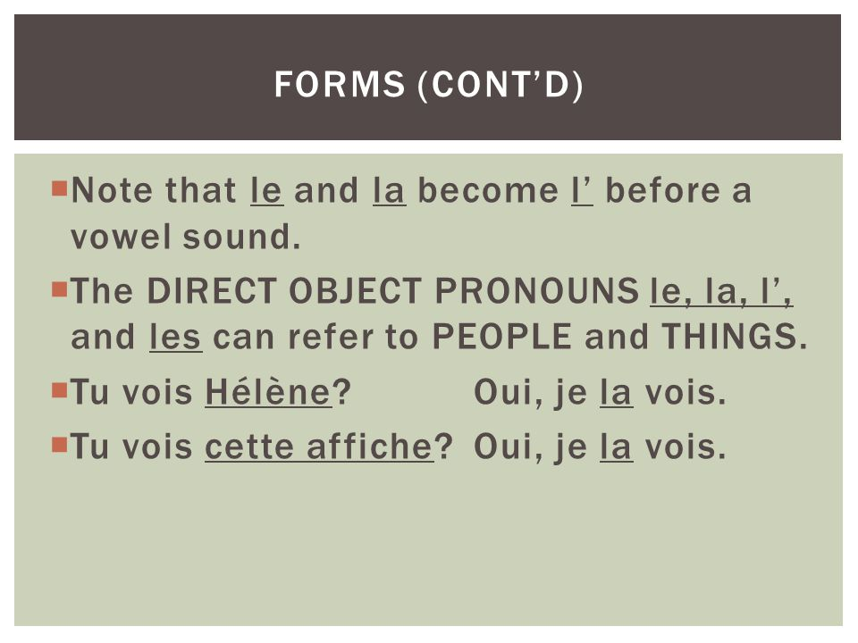 forms (cont'd) Note that le and la become l' before a vowel sound. The DIRECT OBJECT PRONOUNS le, la, l', and les can refer to PEOPLE and THINGS.