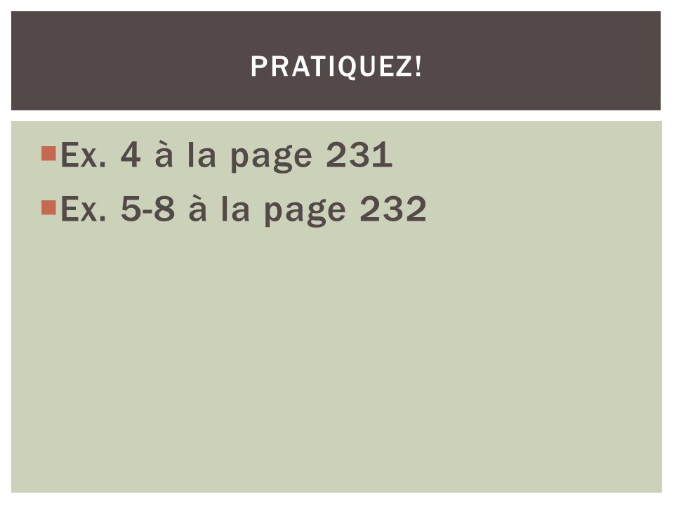 pratiquez! Ex. 4 à la page 231 Ex. 5-8 à la page 232