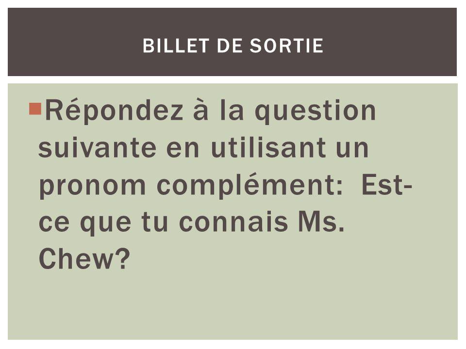 billet de sortie Répondez à la question suivante en utilisant un pronom complément: Est-ce que tu connais Ms.