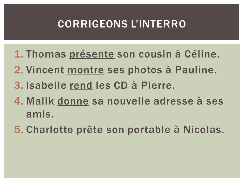 corrigeons l'interro Thomas présente son cousin à Céline. Vincent montre ses photos à Pauline. Isabelle rend les CD à Pierre.