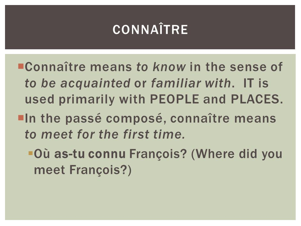 connaître Connaître means to know in the sense of to be acquainted or familiar with. IT is used primarily with PEOPLE and PLACES.