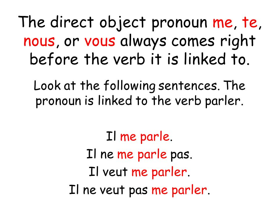The direct object pronoun me, te, nous, or vous always comes right before the verb it is linked to.