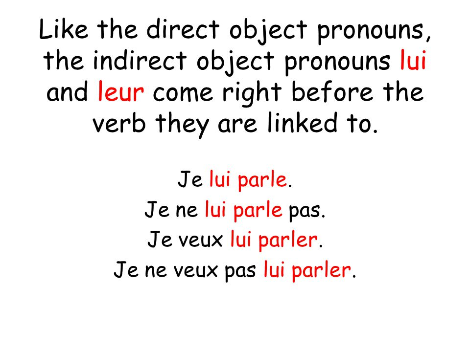 Like the direct object pronouns, the indirect object pronouns lui and leur come right before the verb they are linked to.