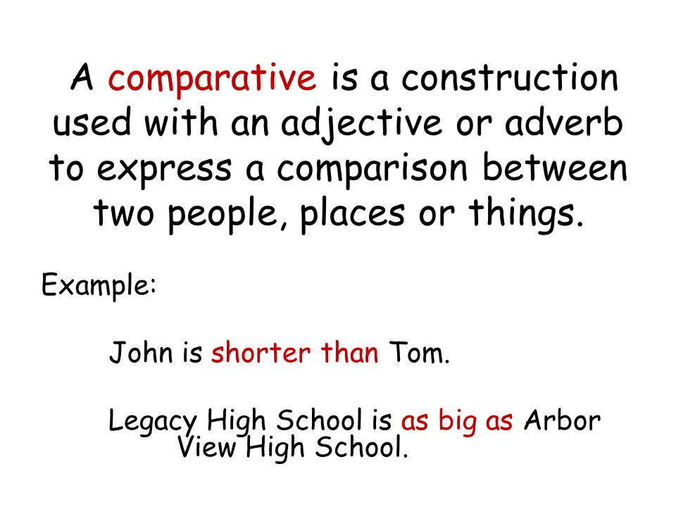 A comparative is a construction used with an adjective or adverb to express a comparison between two people, places or things.
