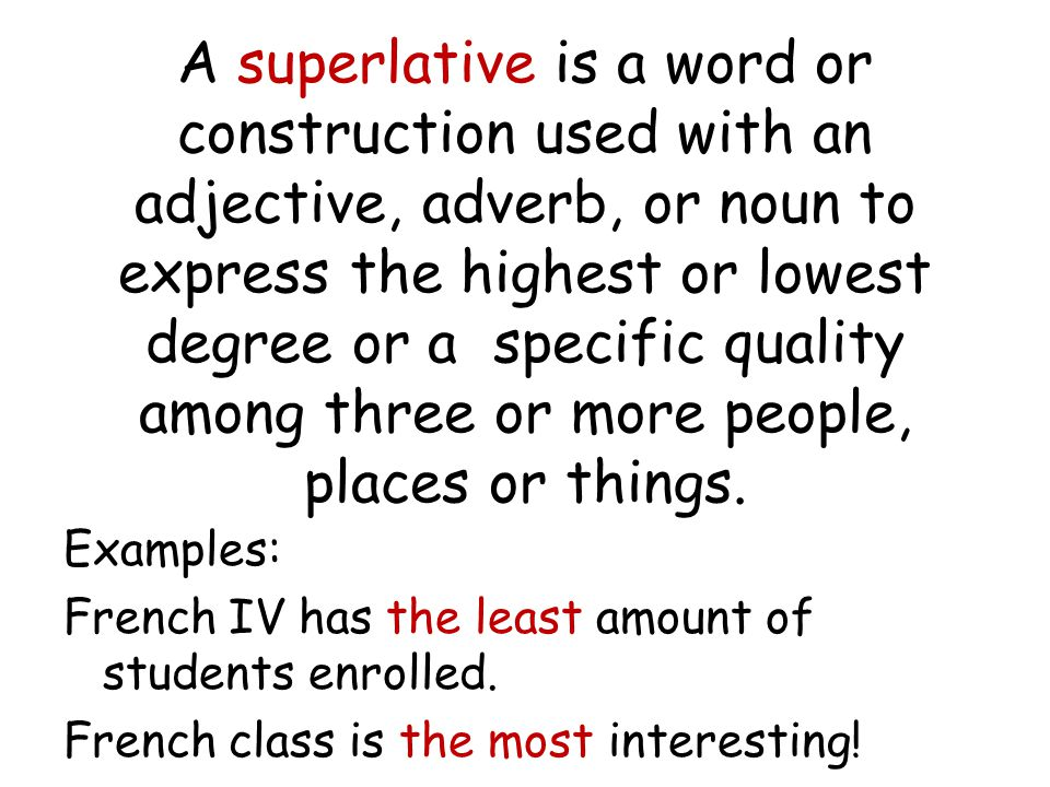 A superlative is a word or construction used with an adjective, adverb, or noun to express the highest or lowest degree or a specific quality among three or more people, places or things.