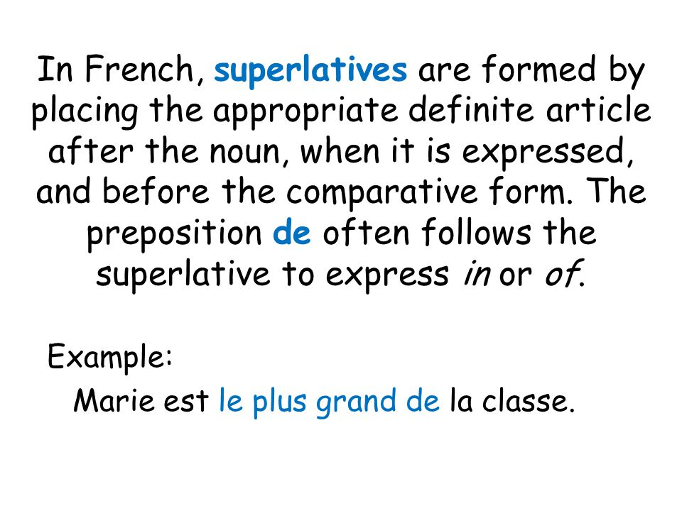 In French, superlatives are formed by placing the appropriate definite article after the noun, when it is expressed, and before the comparative form. The preposition de often follows the superlative to express in or of.