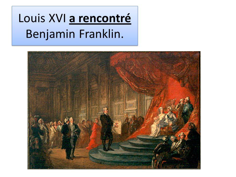 Louis XVI a rencontré Benjamin Franklin.
