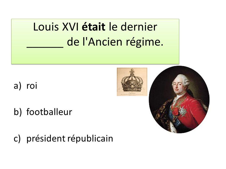 Louis XVI était le dernier ______ de l Ancien régime.