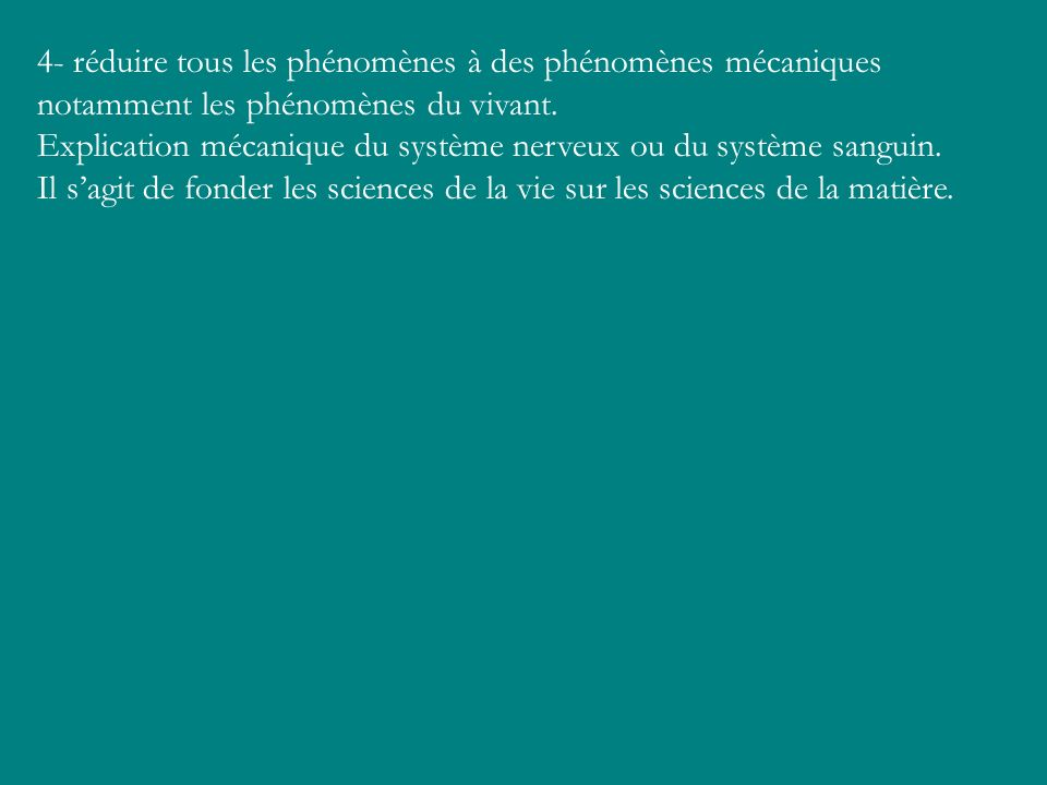 4- réduire tous les phénomènes à des phénomènes mécaniques notamment les phénomènes du vivant.