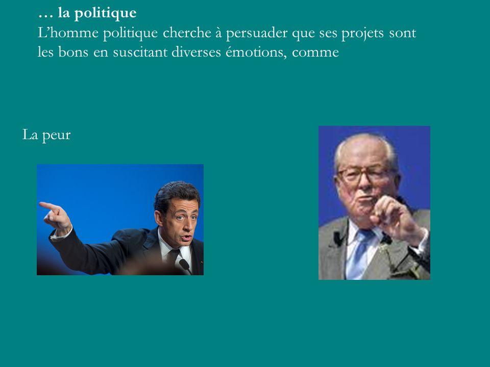 … la politique L'homme politique cherche à persuader que ses projets sont les bons en suscitant diverses émotions, comme.