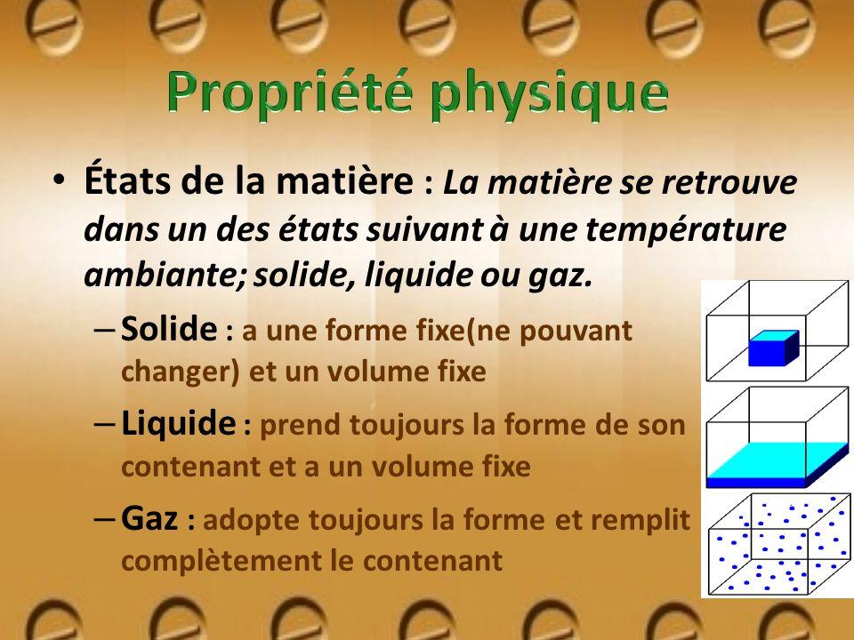 Propriété physique États de la matière : La matière se retrouve dans un des états suivant à une température ambiante; solide, liquide ou gaz.