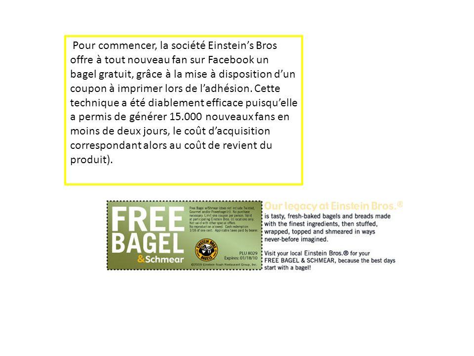 Pour commencer, la société Einstein's Bros offre à tout nouveau fan sur Facebook un bagel gratuit, grâce à la mise à disposition d'un coupon à imprimer lors de l'adhésion.