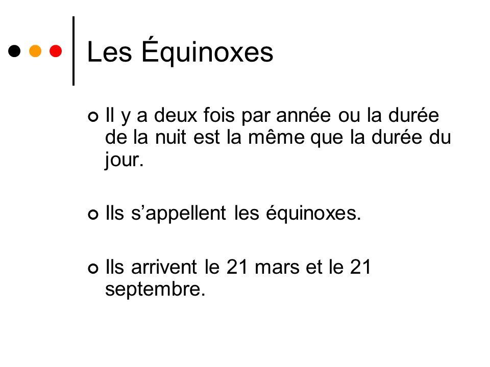 Les Équinoxes Il y a deux fois par année ou la durée de la nuit est la même que la durée du jour. Ils s'appellent les équinoxes.