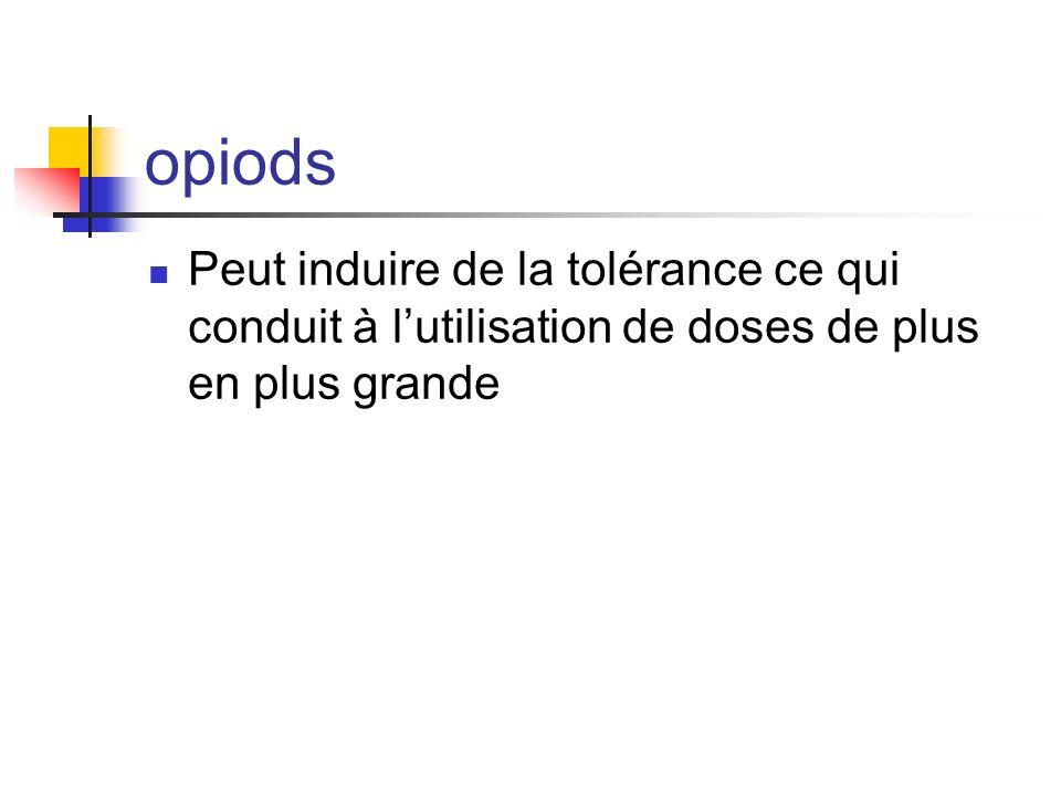 opiods Peut induire de la tolérance ce qui conduit à l'utilisation de doses de plus en plus grande