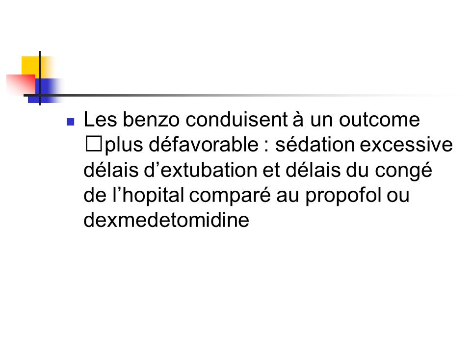 Les benzo conduisent à un outcome plus défavorable : sédation excessive délais d'extubation et délais du congé de l'hopital comparé au propofol ou dexmedetomidine