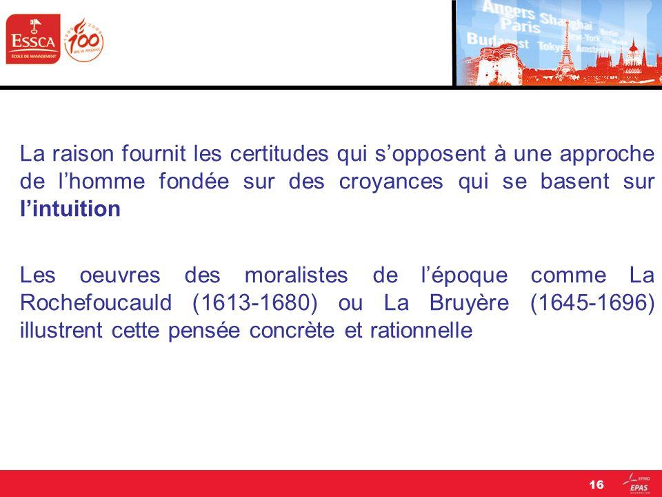 La raison fournit les certitudes qui s'opposent à une approche de l'homme fondée sur des croyances qui se basent sur l'intuition Les oeuvres des moralistes de l'époque comme La Rochefoucauld (1613-1680) ou La Bruyère (1645-1696) illustrent cette pensée concrète et rationnelle