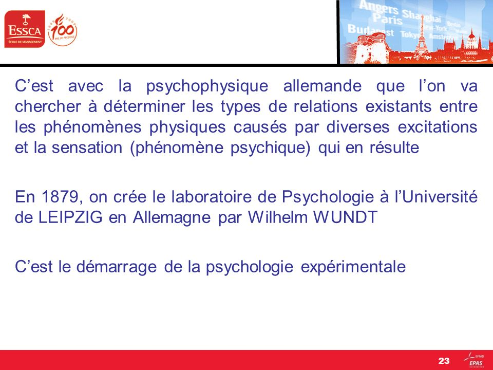 C'est avec la psychophysique allemande que l'on va chercher à déterminer les types de relations existants entre les phénomènes physiques causés par diverses excitations et la sensation (phénomène psychique) qui en résulte En 1879, on crée le laboratoire de Psychologie à l'Université de LEIPZIG en Allemagne par Wilhelm WUNDT C'est le démarrage de la psychologie expérimentale