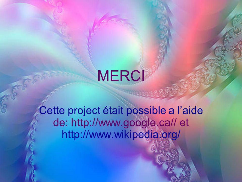 MERCI Cette project était possible a l'aide de: http://www.google.ca// et http://www.wikipedia.org/