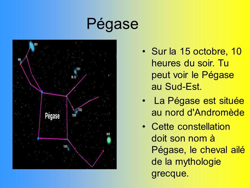 PégaseSur la 15 octobre, 10 heures du soir. Tu peut voir le Pégase au Sud-Est. La Pégase est située au nord d Andromède.