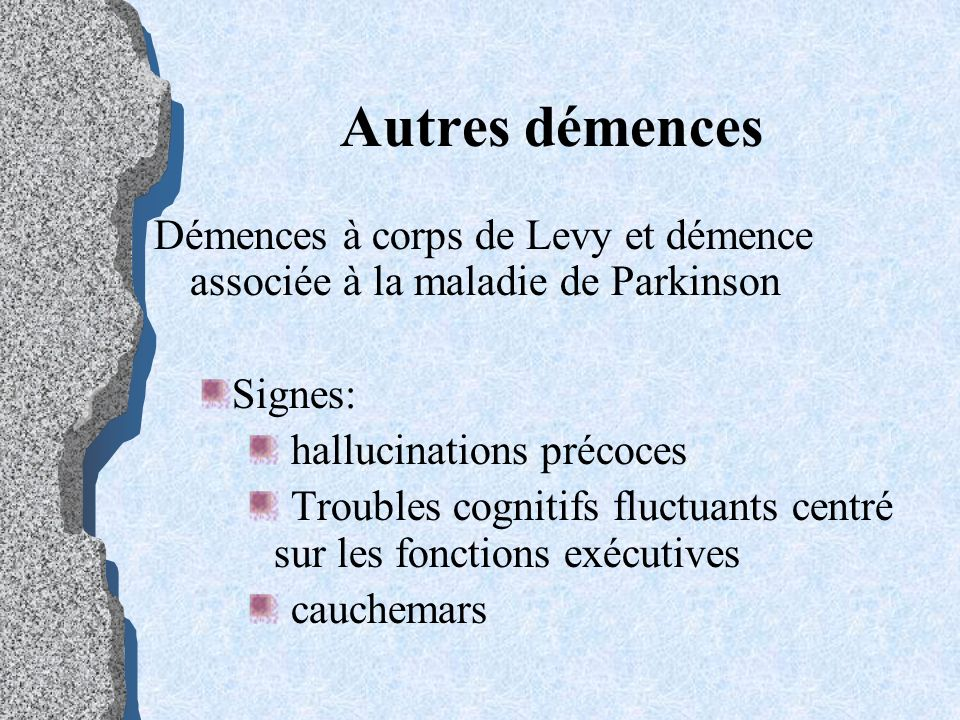 Autres démencesDémences à corps de Levy et démence associée à la maladie de Parkinson. Signes: hallucinations précoces.
