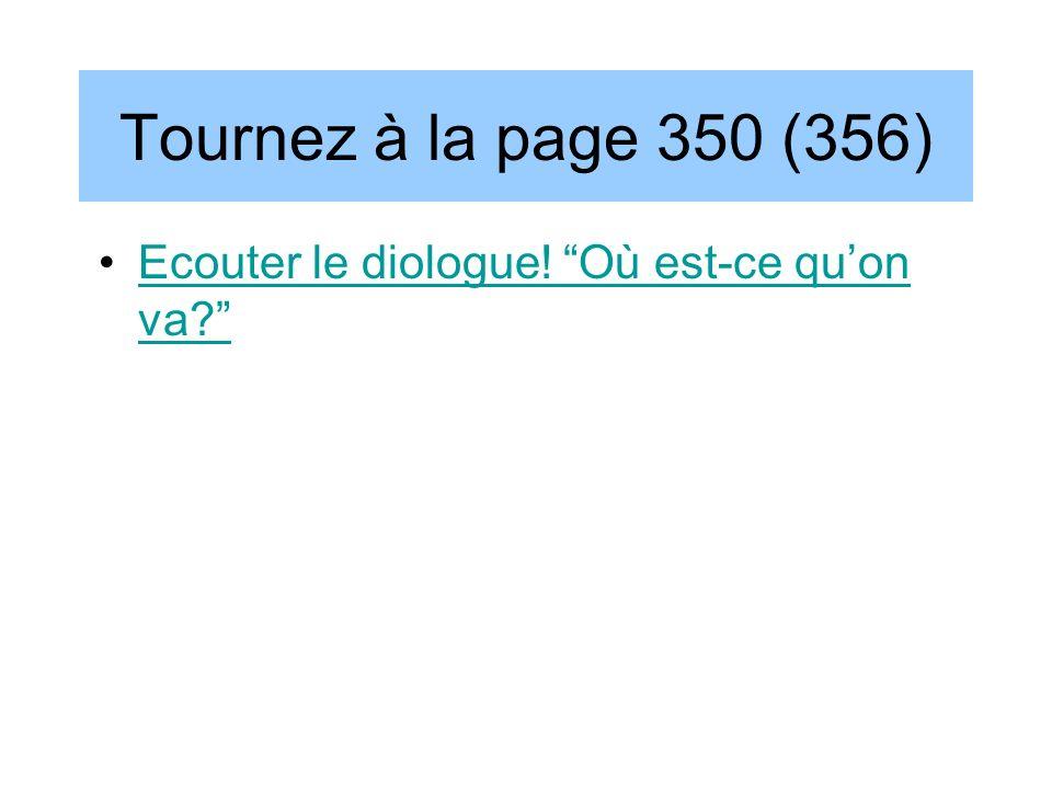 Tournez à la page 350 (356) Ecouter le diologue! Où est-ce qu'on va