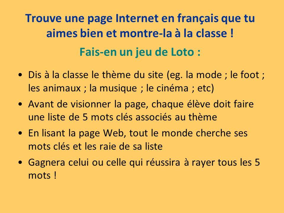 Trouve une page Internet en français que tu aimes bien et montre-la à la classe ! Fais-en un jeu de Loto :