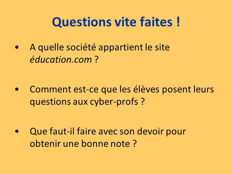 Questions vite faites ! A quelle société appartient le site éducation.com Comment est-ce que les élèves posent leurs questions aux cyber-profs