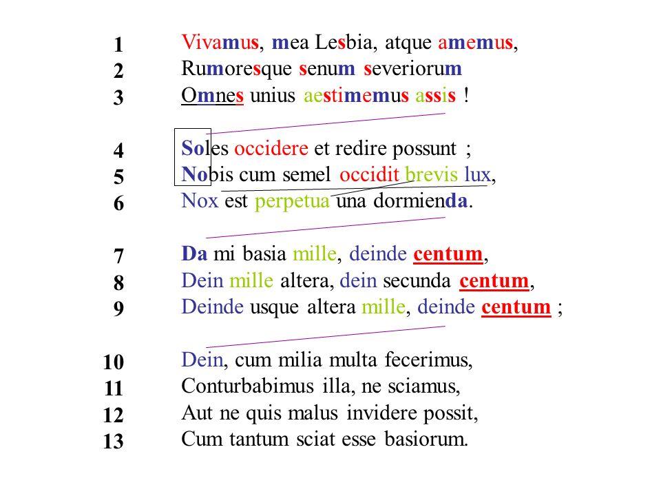 1 2. 3. 4. 5. 6. 7. 8. 9. 10. 11. 12. 13. Vivamus, mea Lesbia, atque amemus, Rumoresque senum severiorum Omnes unius aestimemus assis !
