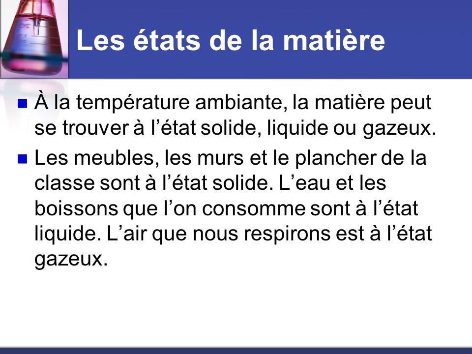 Les états de la matière À la température ambiante, la matière peut se trouver à l'état solide, liquide ou gazeux.