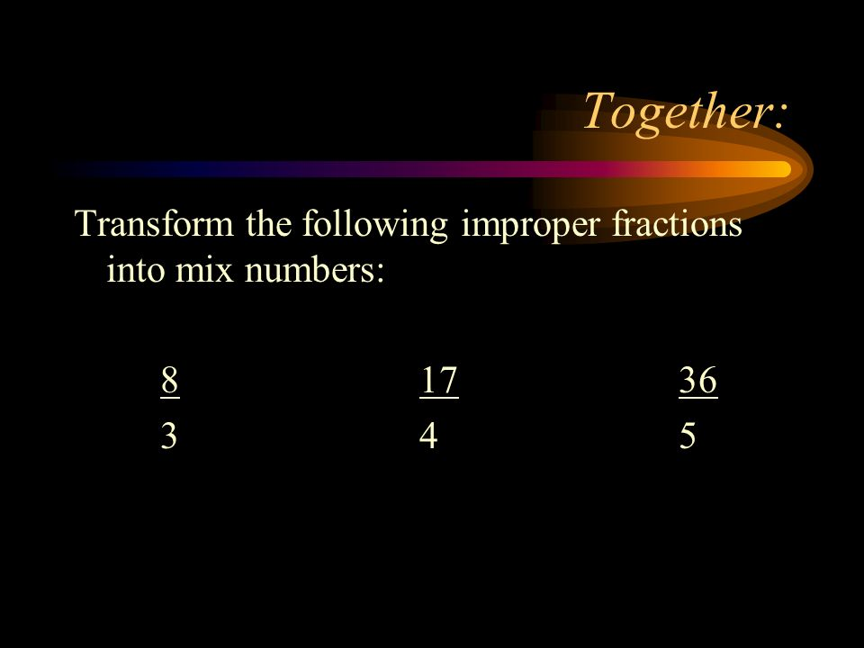 Together: Transform the following improper fractions into mix numbers: