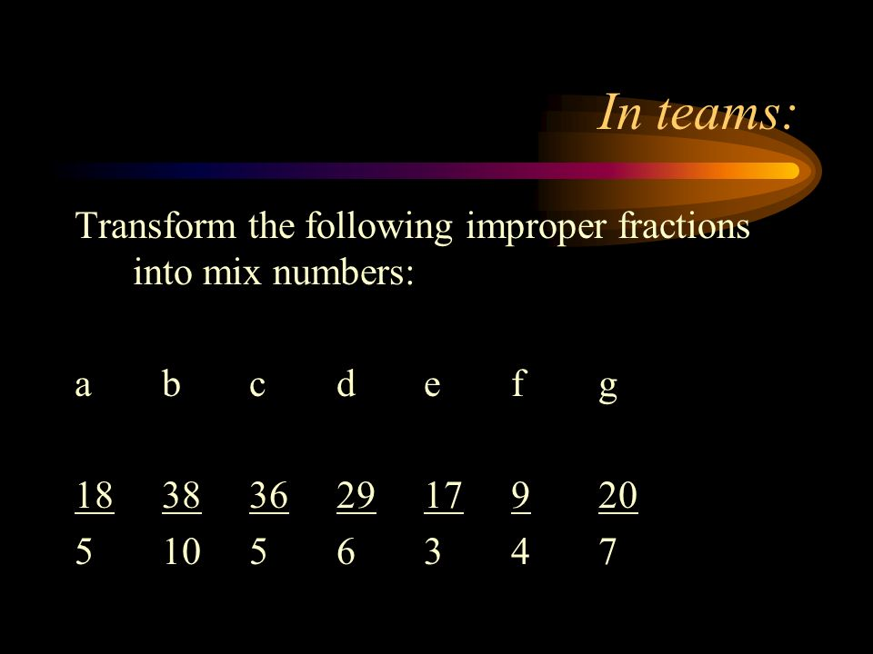 In teams: Transform the following improper fractions into mix numbers: