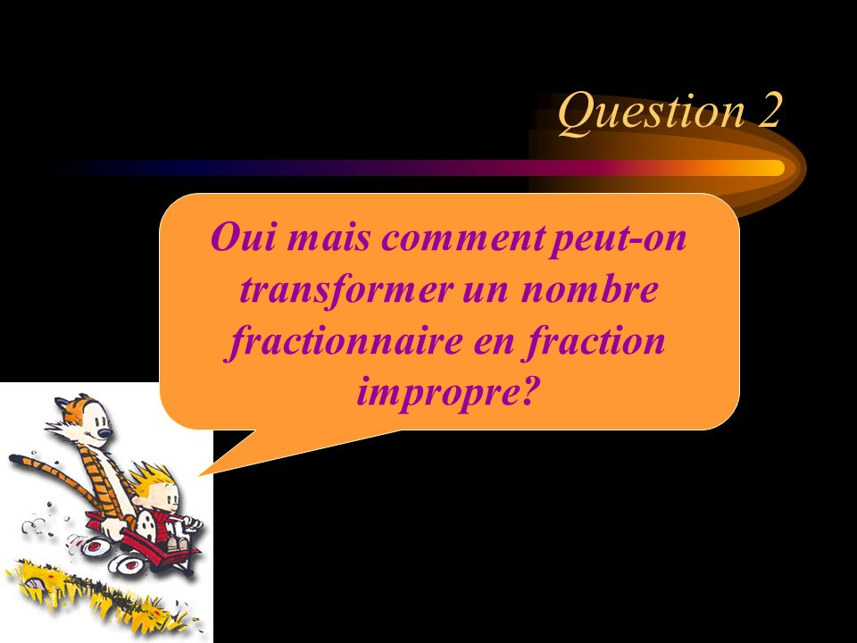 Question 2 Oui mais comment peut-on transformer un nombre fractionnaire en fraction impropre
