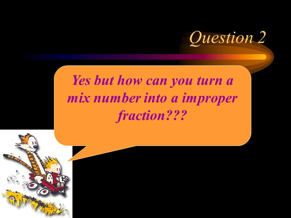 Yes but how can you turn a mix number into a improper fraction