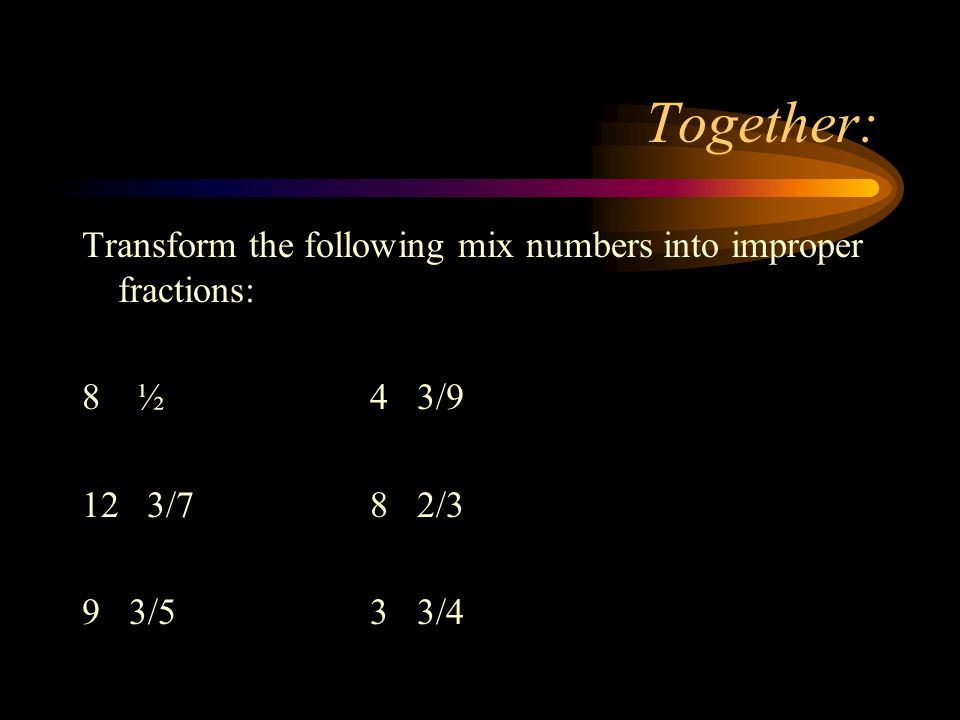 Together: Transform the following mix numbers into improper fractions: