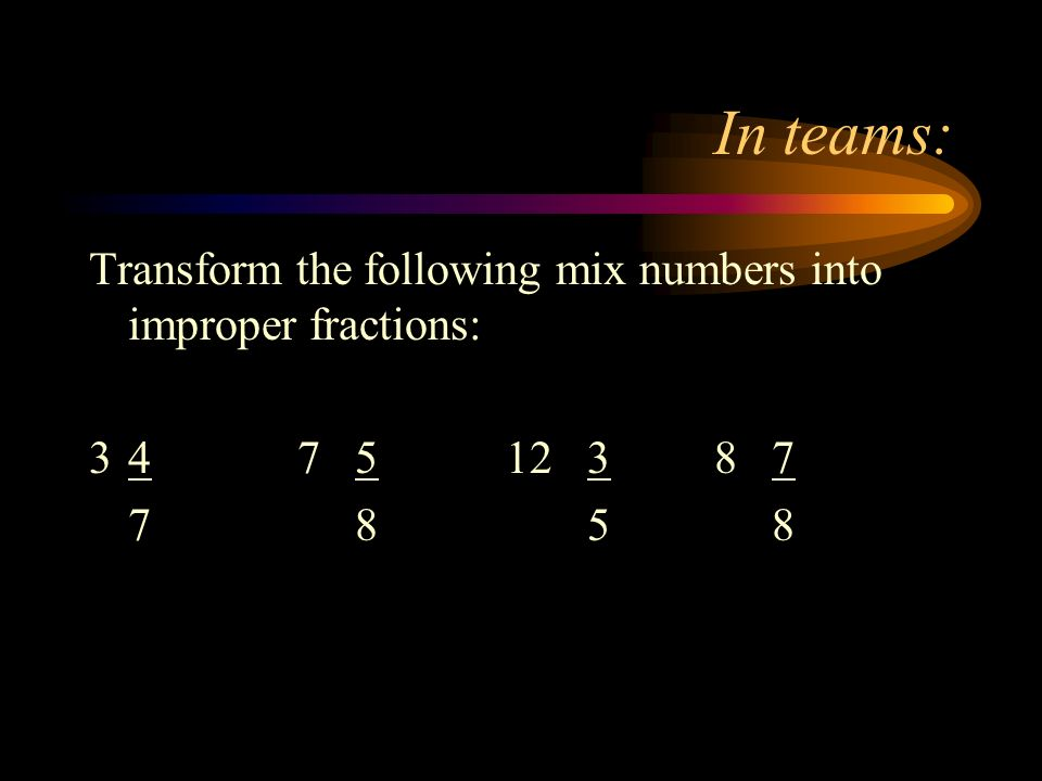 In teams: Transform the following mix numbers into improper fractions: